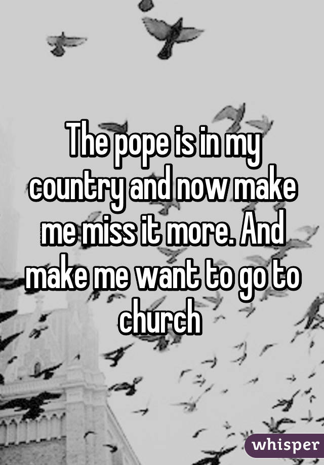 The pope is in my country and now make me miss it more. And make me want to go to church
