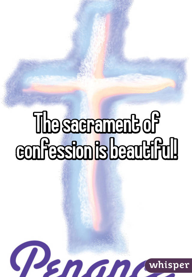 The sacrament of confession is beautiful!
