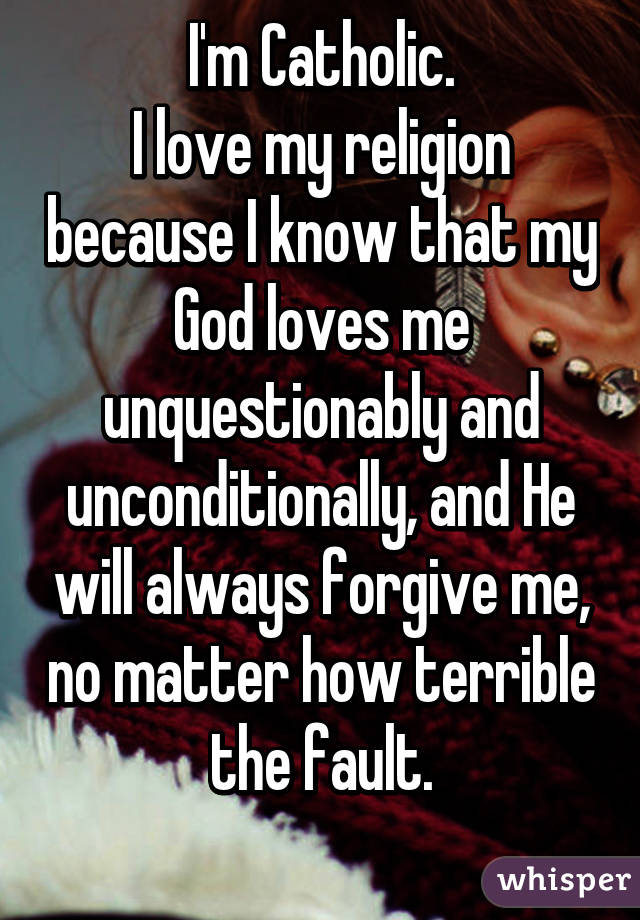 I'm Catholic. I love my religion because I know that my God loves me unquestionably and unconditionally, and He will always forgive me, no matter how terrible the fault.