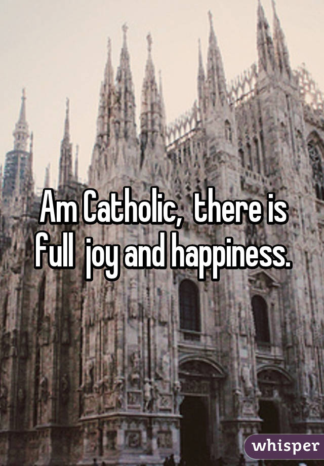 Am Catholic, there is full joy and happiness.